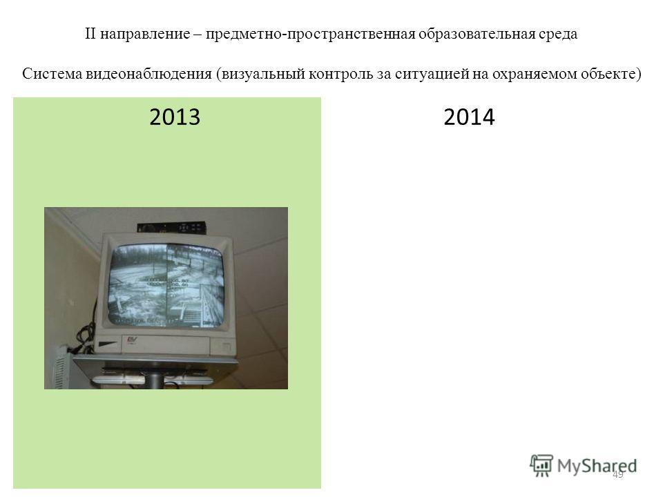 II направление – предметно-пространственная образовательная среда Система видеонаблюдения (визуальный контроль за ситуацией на охраняемом объекте) 2014 2013 49