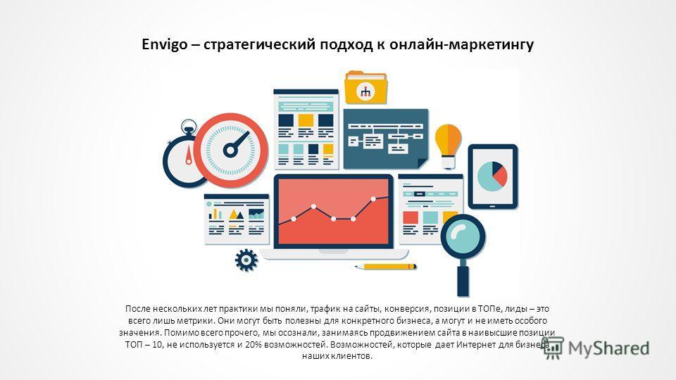 Envigo – стратегический подход к онлайн-маркетингу После нескольких лет практики мы поняли, трафик на сайты, конверсия, позиции в ТОПе, лиды – это всего лишь метрики. Они могут быть полезны для конкретного бизнеса, а могут и не иметь особого значения