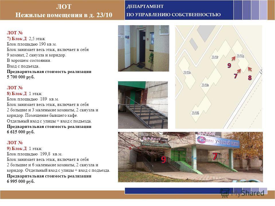 ЛОТ Нежилые помещения в д. 23/10 ЛОТ 7) Блок Д 2,5 этаж Блок площадью 190 кв.м. Блок занимает весь этаж, включает в себя 9 комнат, 2 санузла и коридор. В хорошем состоянии. Вход с подъезда. Предварительная стоимость реализации 5 700 000 руб. ЛОТ 8) Б
