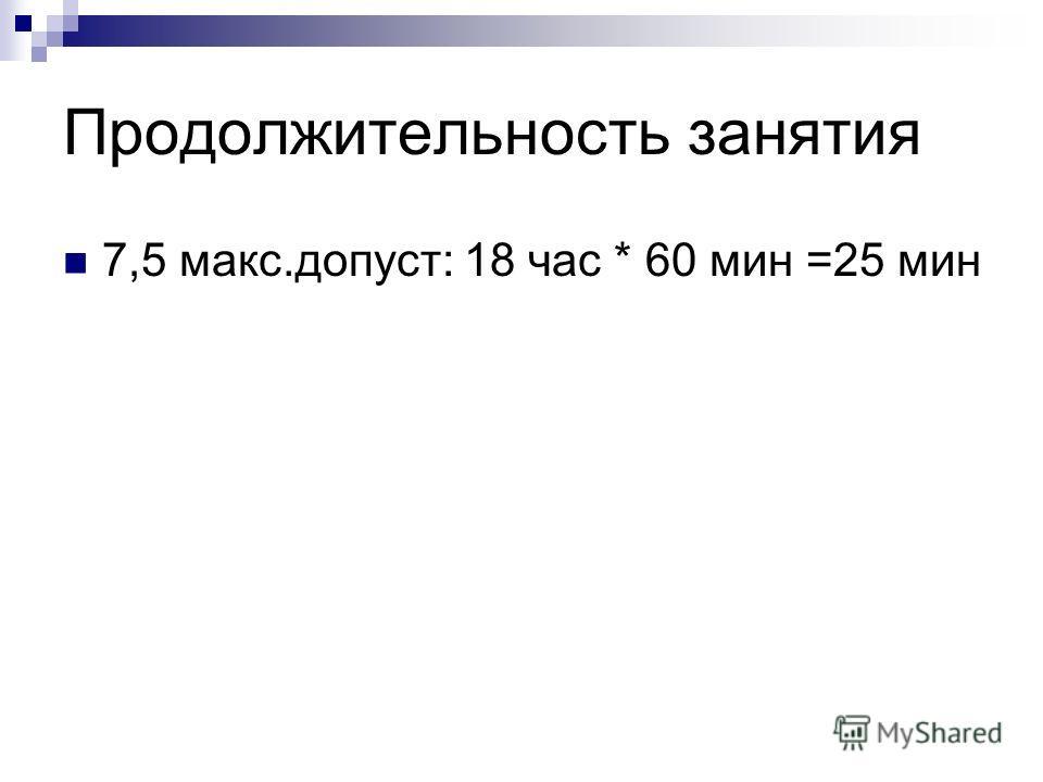 Продолжительность занятия 7,5 макс.допуст: 18 час * 60 мин =25 мин