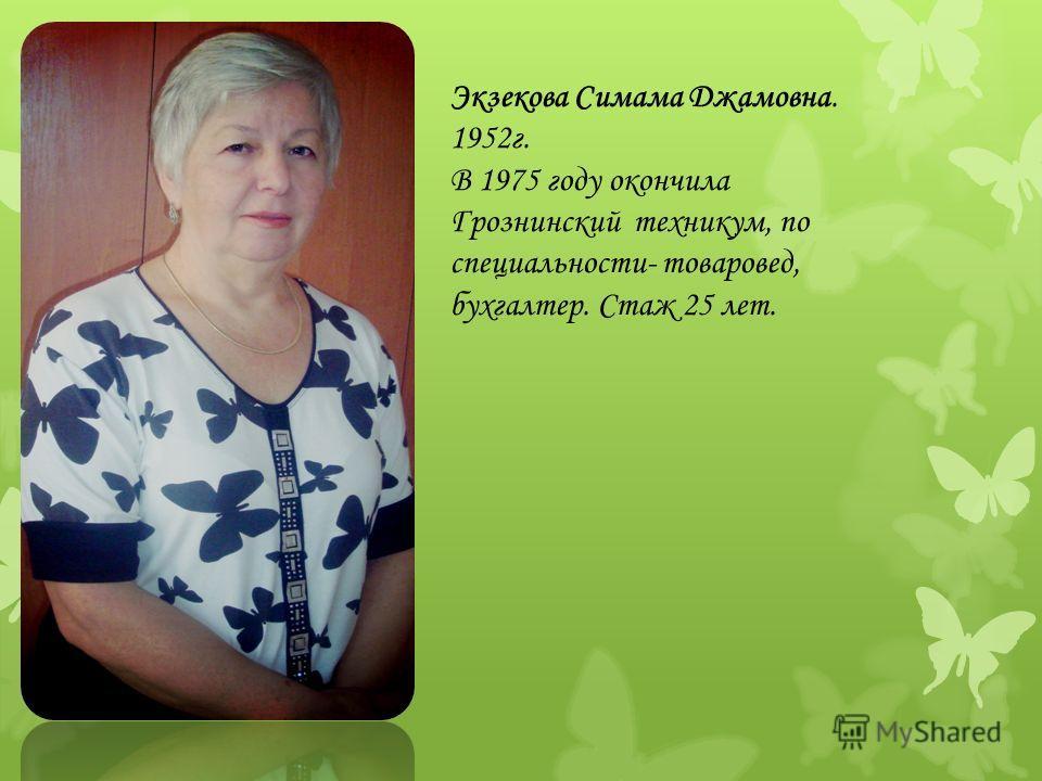 Экзекова Симама Джамовна. 1952г. В 1975 году окончила Грознинский техникум, по специальности- товаровед, бухгалтер. Стаж 25 лет.
