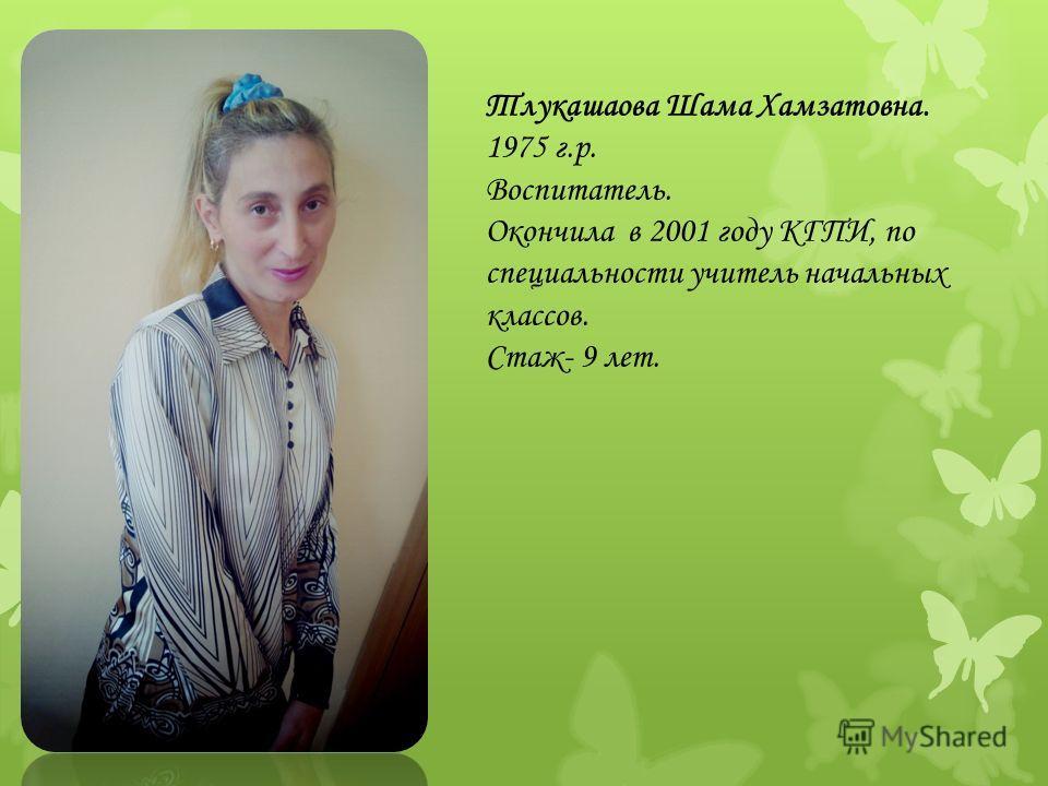 Тлукашаова Шама Хамзатовна. 1975 г.р. Воспитатель. Окончила в 2001 году КГПИ, по специальности учитель начальных классов. Стаж- 9 лет.