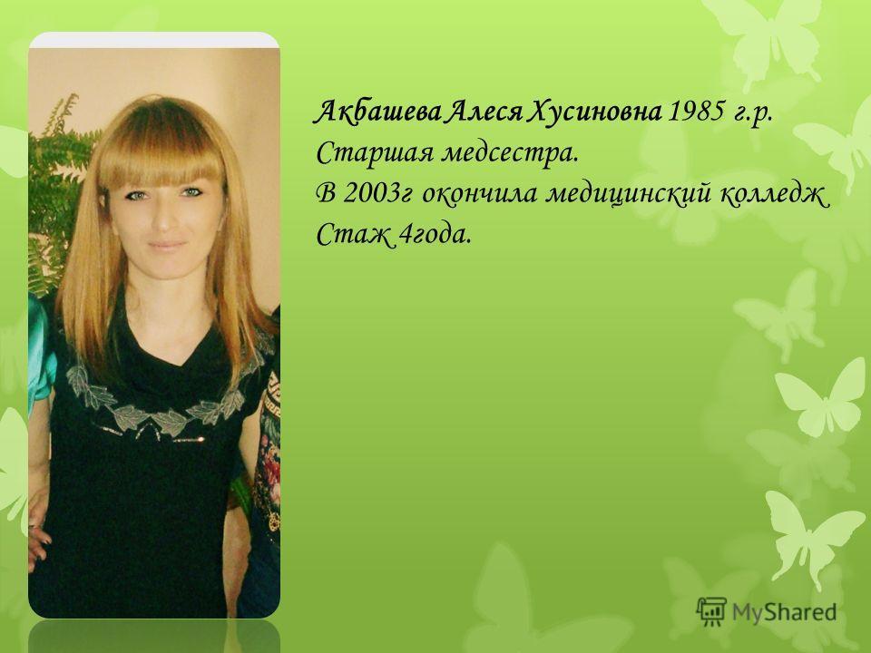 Акбашева Алеся Хусиновна 1985 г.р. Старшая медсестра. В 2003г окончила медицинский колледж Стаж 4года.