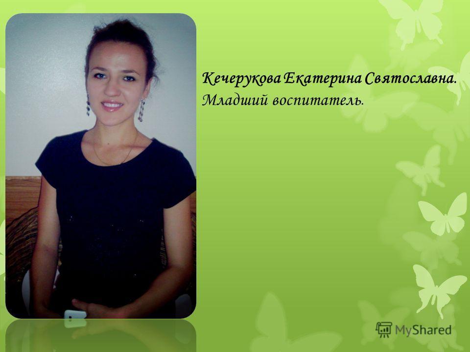 Кечерукова Екатерина Святославна. Младший воспитатель.