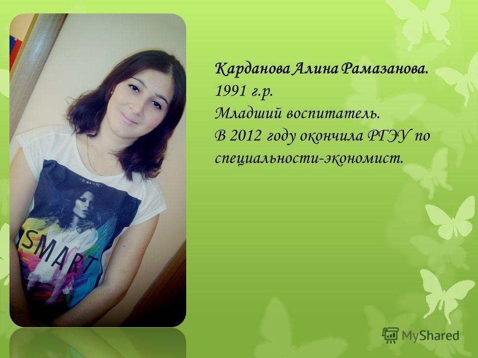 Карданова Алина Рамазанова. 1991 г.р. Младший воспитатель. В 2012 году окончила РГЭУ по специальности-экономист.