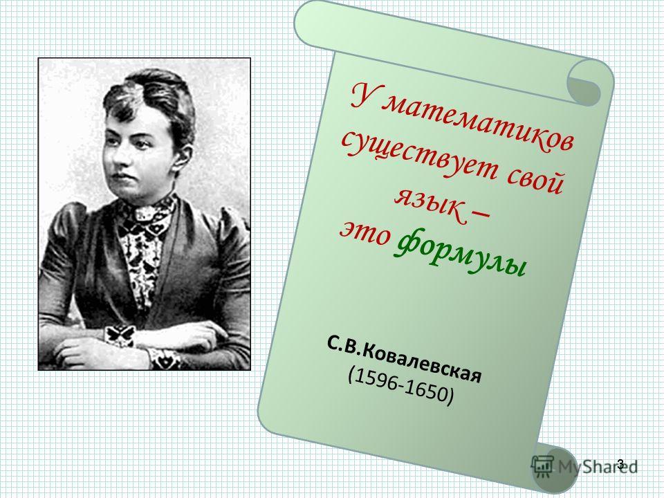 33 У математиков существует свой язык – это формулы С.В.Ковалевская (1596-1650)