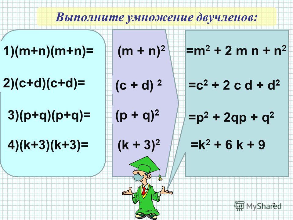 7 1)(m+n)(m+n)= 2)(c+d)(c+d)= 3)(p+q)(p+q)= 4)(k+3)(k+3)= (m + n) 2 (c + d) 2 (p + q) 2 (k + 3) 2 =m 2 + 2 m n + n 2 =c 2 + 2 c d + d 2 =p 2 + 2qp + q 2 =k 2 + 6 k + 9 Выполните умножение двучленов: 7