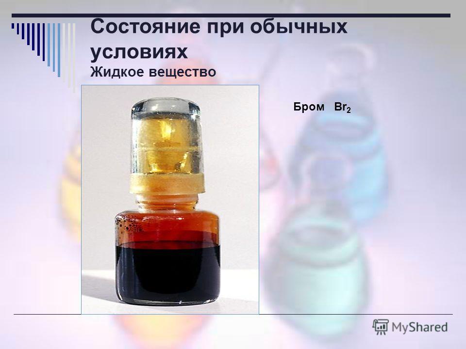Состояние при обычных условиях Жидкое вещество Бром Br 2