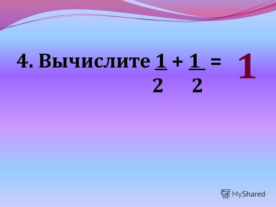 4. Вычислите 1 + 1 = 2 2 1