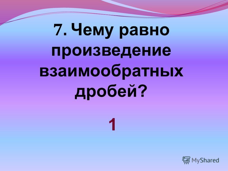 7. Чему равно произведение взаимообратных дробей? 1