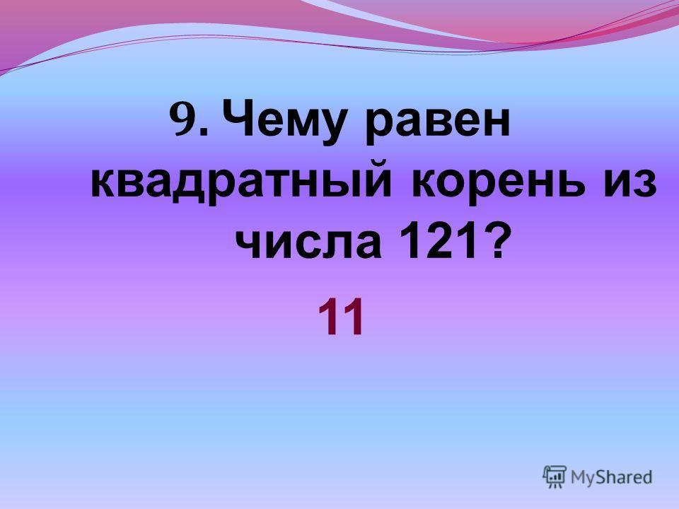 9. Чему равен квадратный корень из числа 121? 11