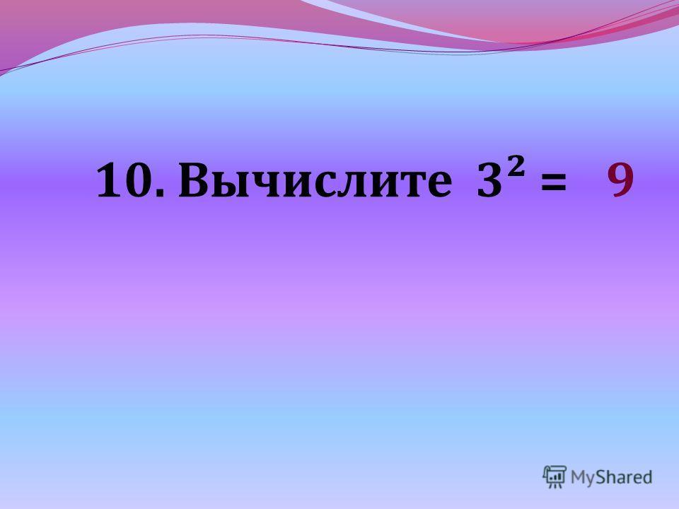 10. Вычислите 3² = 9