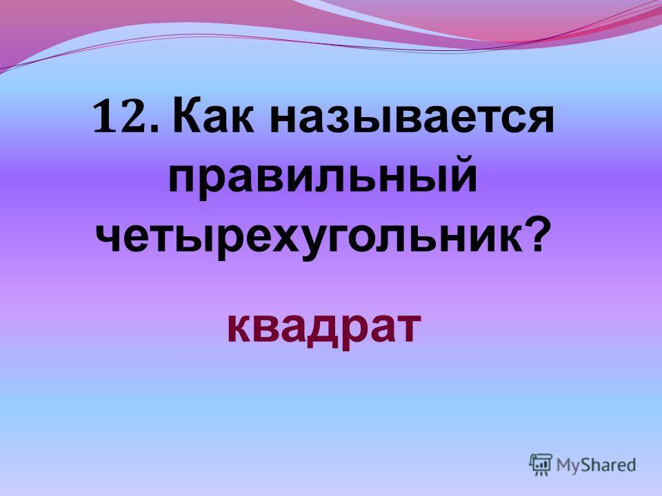 12. Как называется правильный четырехугольник? квадрат