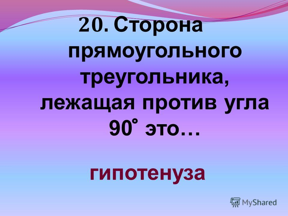 20. Сторона прямоугольного треугольника, лежащая против угла 90 это… гипотенуза