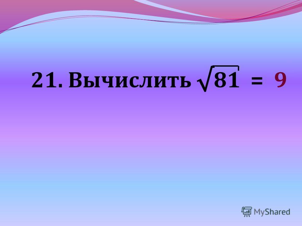 21. Вычислить 81 = 9