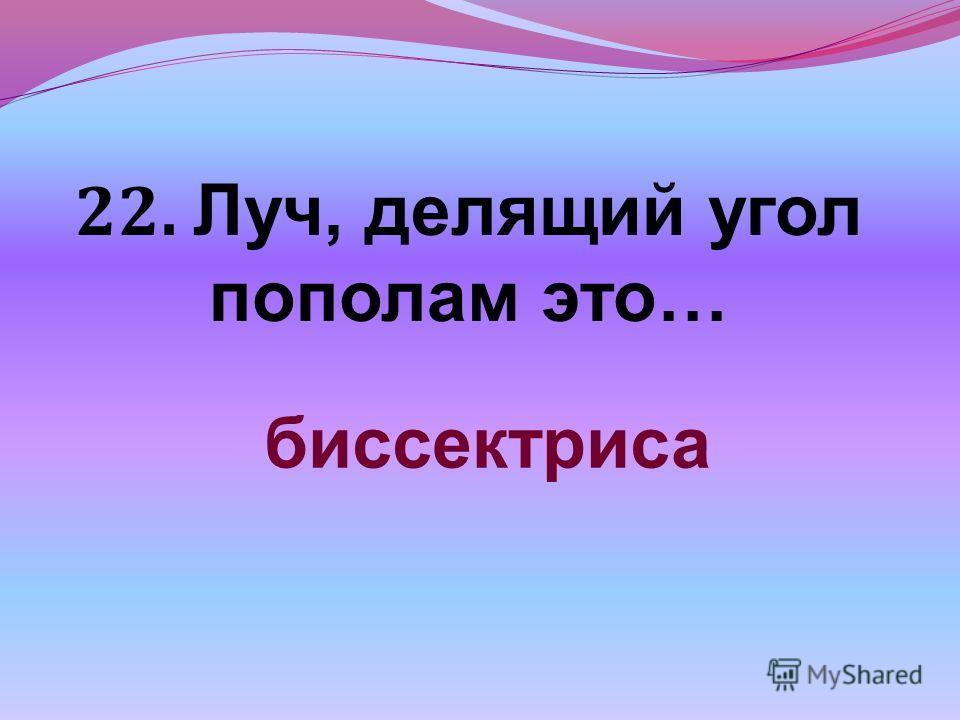22. Луч, делящий угол пополам это… биссектриса