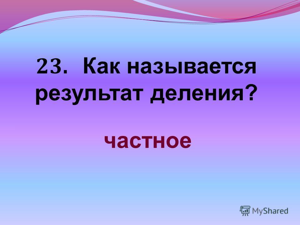 23. Как называется результат деления? частное