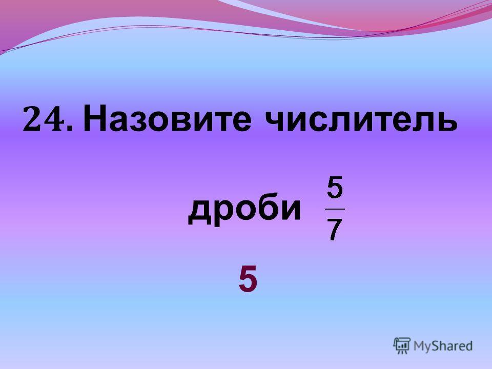 24. Назовите числитель дроби 5