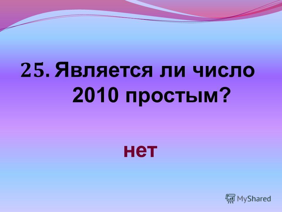 25. Является ли число 2010 простым? нет