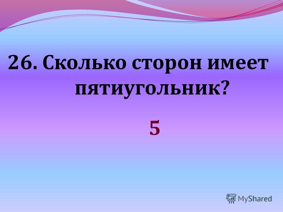26. Сколько сторон имеет пятиугольник? 5