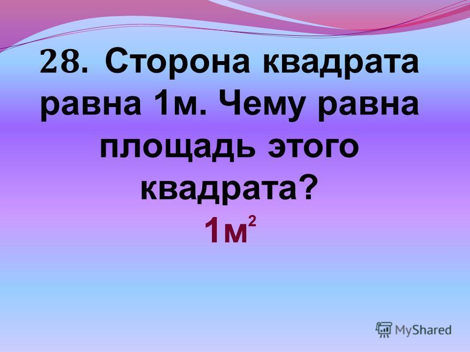 28. Сторона квадрата равна 1м. Чему равна площадь этого квадрата? 1м 2