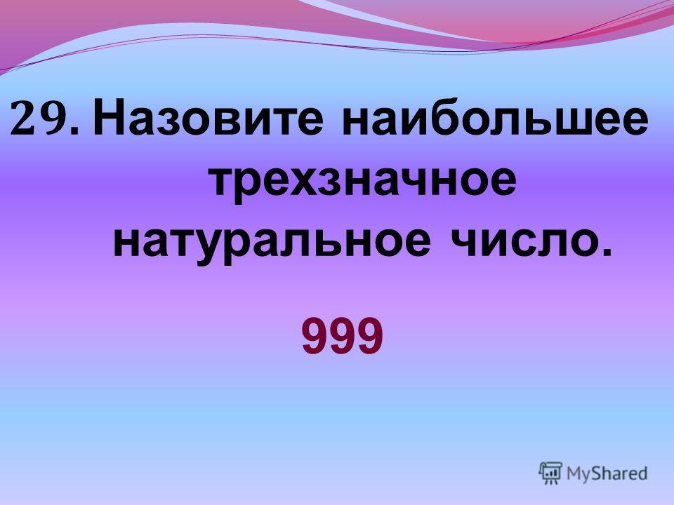 29. Назовите наибольшее трехзначное натуральное число. 999