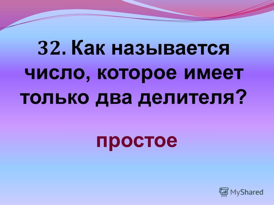 32. Как называется число, которое имеет только два делителя? простое