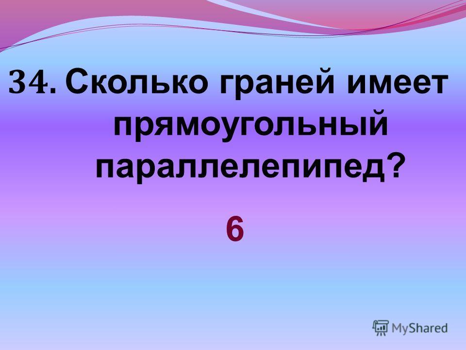 34. Сколько граней имеет прямоугольный параллелепипед? 6