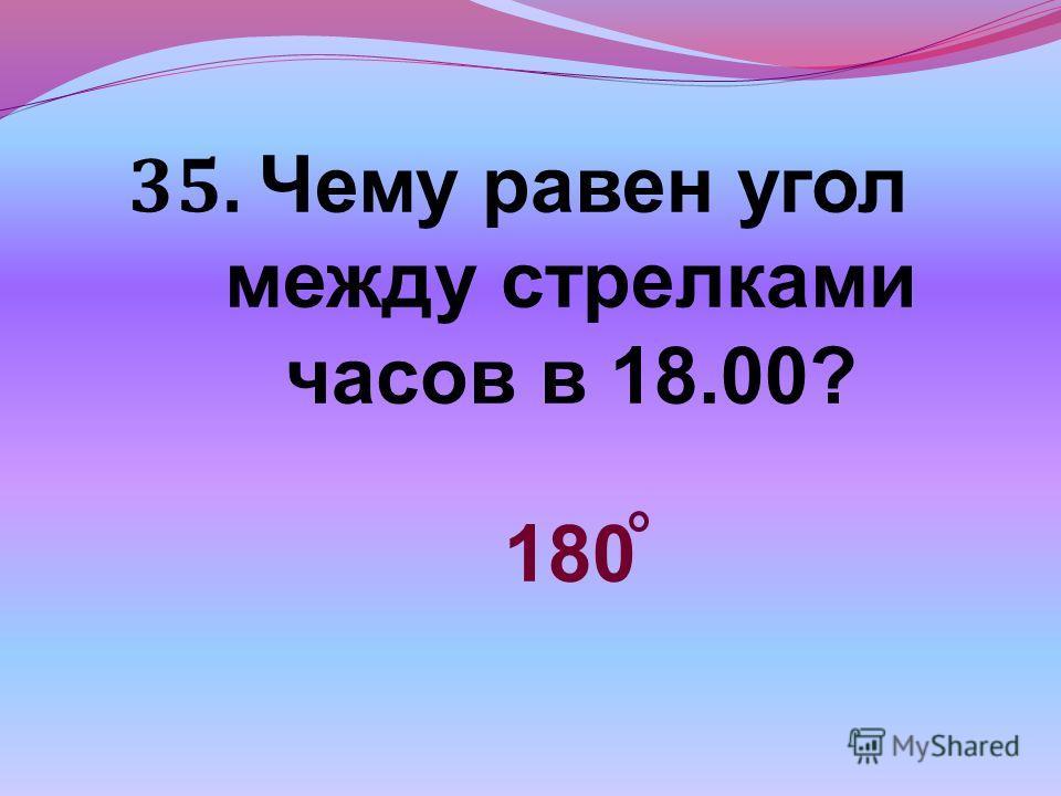 35. Чему равен угол между стрелками часов в 18.00? 180