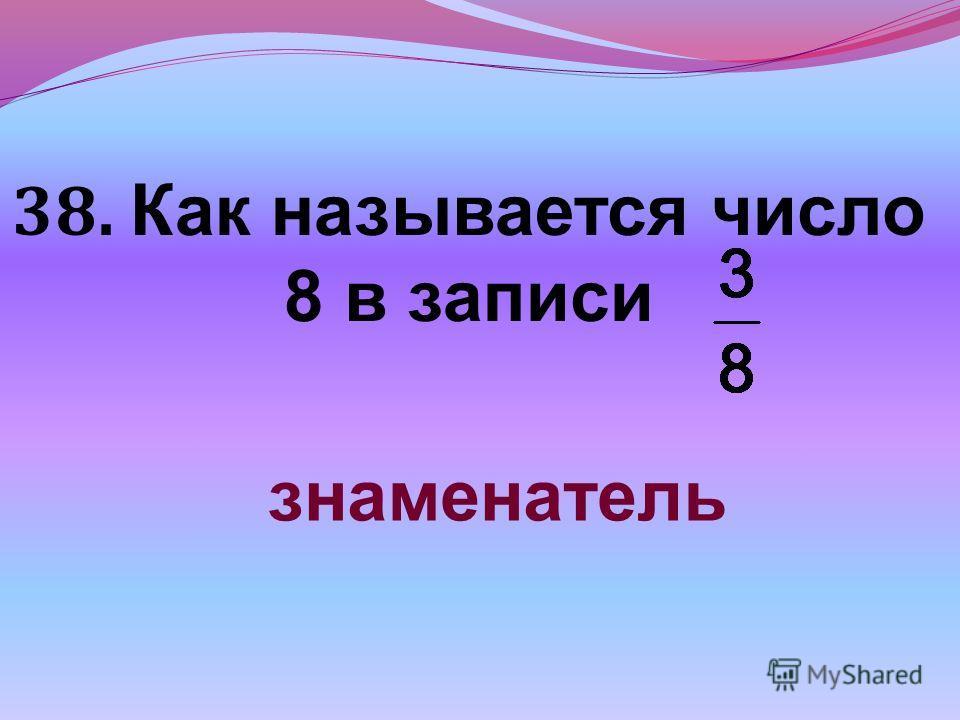 38. Как называется число 8 в записи знаменатель