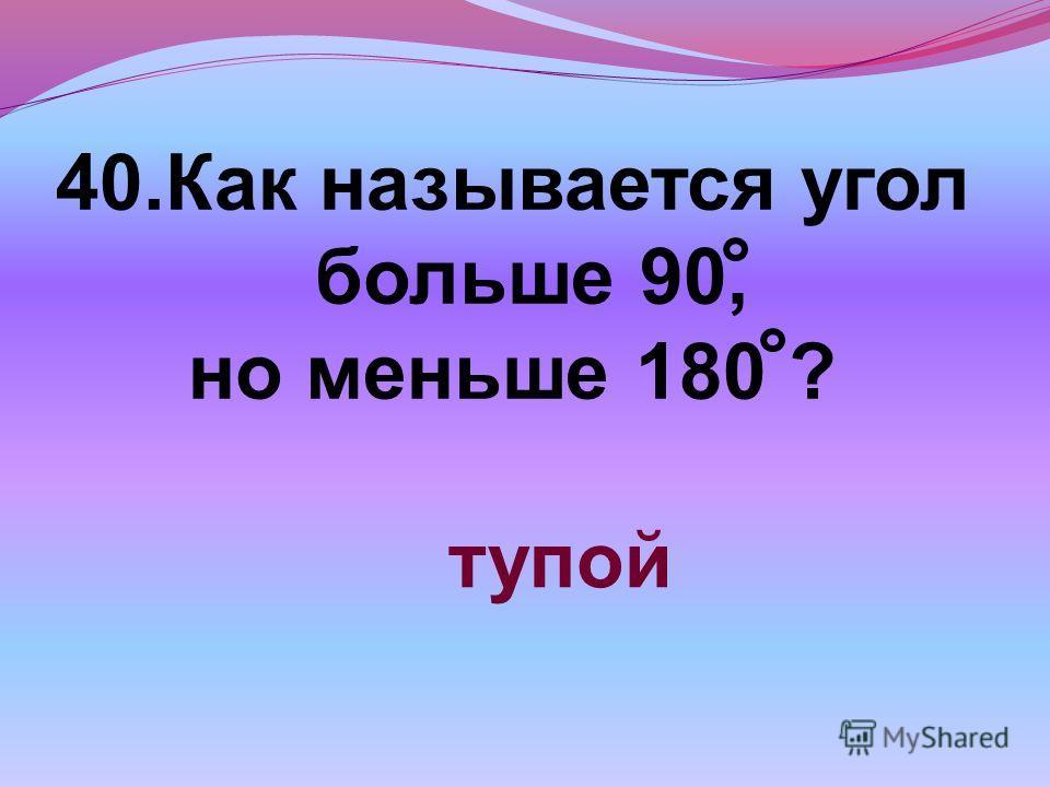 40.Как называется угол больше 90, но меньше 180 ? тупой