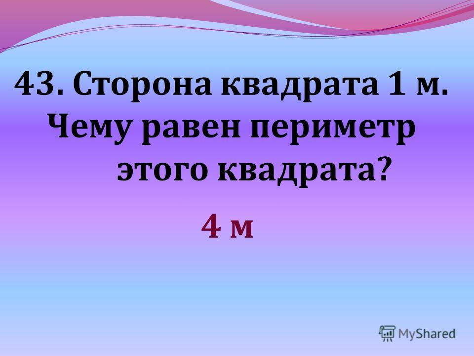 43. Сторона квадрата 1 м. Чему равен периметр этого квадрата? 4 м