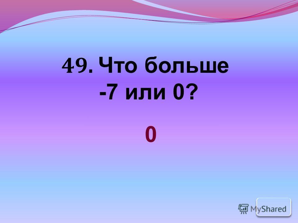 49. Что больше -7 или 0? 0
