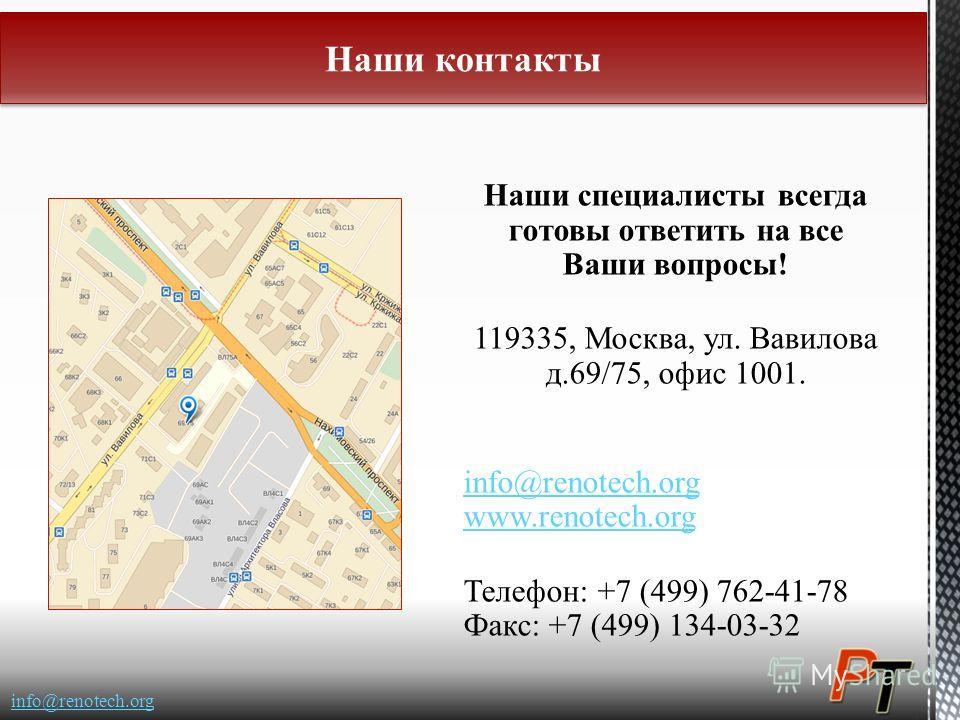 Наши специалисты всегда готовы ответить на все Ваши вопросы! 119335, Москва, ул. Вавилова д.69/75, офис 1001. info@renotech.org www.renotech.org Телефон: +7 (499) 762-41-78 Факс: +7 (499) 134-03-32 Наши специалисты всегда готовы ответить на все Ваши