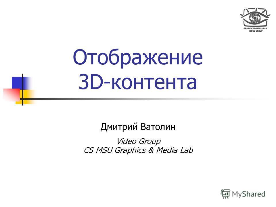 Отображение 3D-контента Дмитрий Ватолин Video Group CS MSU Graphics & Media Lab