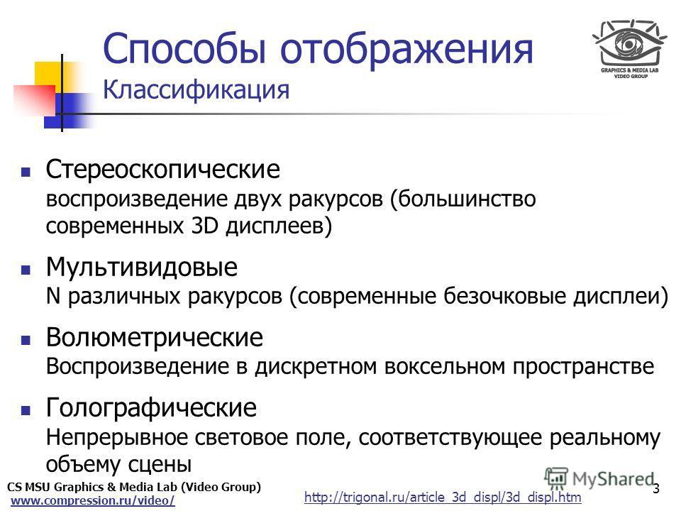 CS MSU Graphics & Media Lab (Video Group) www.compression.ru/video/ Only for Maxus Способы отображения Классификация 3 Стереоскопические воспроизведение двух ракурсов (большинство современных 3D дисплеев) Мультивидовые N различных ракурсов (современн