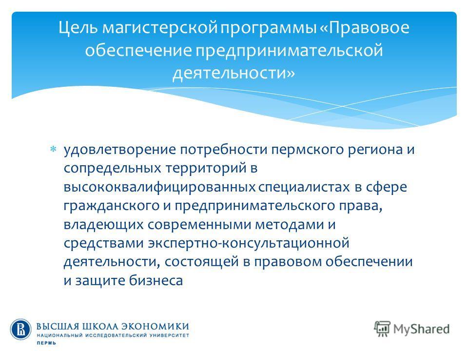 удовлетворение потребности пермского региона и сопредельных территорий в высококвалифицированных специалистах в сфере гражданского и предпринимательского права, владеющих современными методами и средствами экспертно-консультационной деятельности, сос