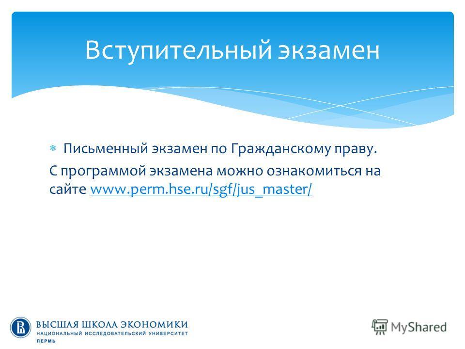 Письменный экзамен по Гражданскому праву. С программой экзамена можно ознакомиться на сайте www.perm.hse.ru/sgf/jus_master/www.perm.hse.ru/sgf/jus_master/ Вступительный экзамен