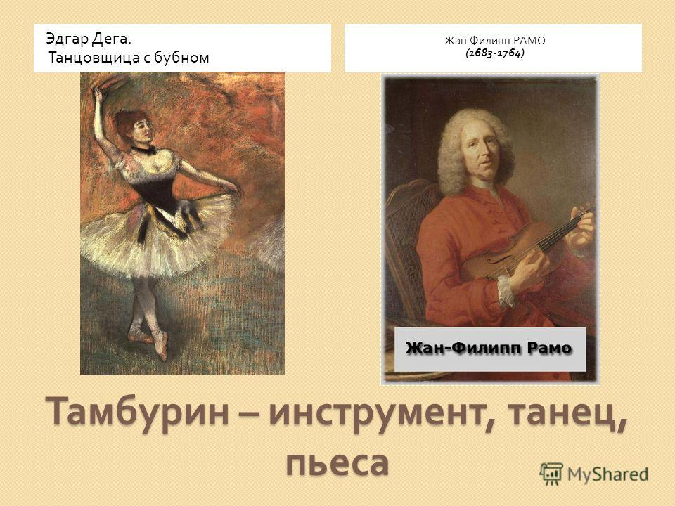 Тамбурин – инструмент, танец, пьеса Эдгар Дега. Танцовщица с бубном Жан Филипп РАМО (1683-1764)
