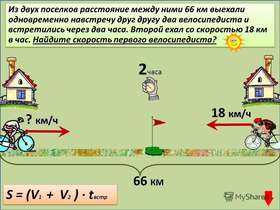 Из двух поселков расстояние между ними 66 км выехали одновременно навстречу друг другу два велосипедиста и встретились через два часа. Второй ехал со скоростью 18 км в час. Найдите скорость первого велосипедиста? 18 км/ч S = (V 1 + V 2 ) · t встр ? к