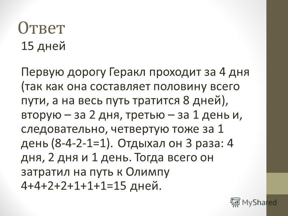 Ответ 15 дней Первую дорогу Геракл проходит за 4 дня (так как она составляет половину всего пути, а на весь путь тратится 8 дней), вторую – за 2 дня, третью – за 1 день и, следовательно, четвертую тоже за 1 день (8-4-2-1=1). Отдыхал он 3 раза: 4 дня,