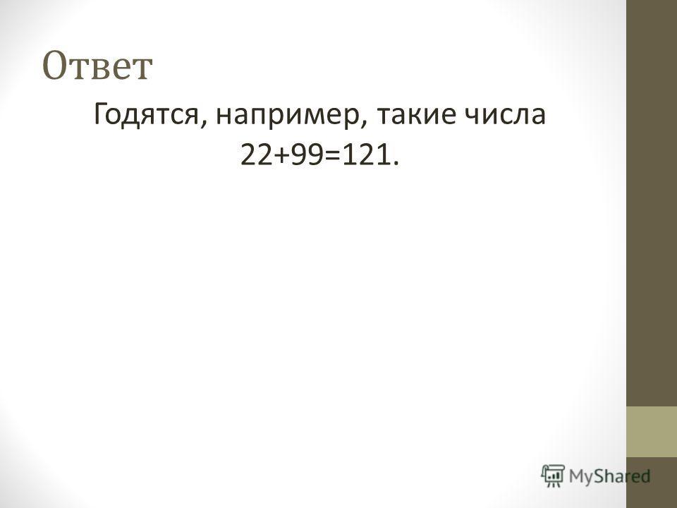 Ответ Годятся, например, такие числа 22+99=121.