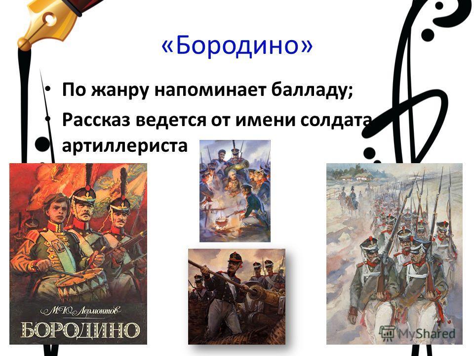 «Бородино» По жанру напоминает балладу; Рассказ ведется от имени солдата артиллериста СИЦ МАОУ Лицей 9