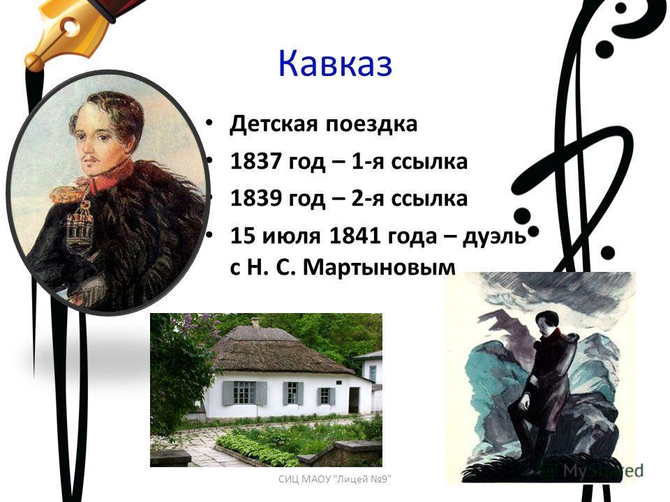 Кавказ Детская поездка 1837 год – 1-я ссылка 1839 год – 2-я ссылка 15 июля 1841 года – дуэль с Н. С. Мартыновым СИЦ МАОУ Лицей 9