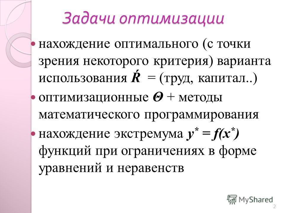 Задачи оптимизации нахождение оптимального (с точки зрения некоторого критерия) варианта использования Ŕ = (труд, капитал..) оптимизационные Θ + методы математического программирования нахождение экстремума у * = f(x * ) функций при ограничениях в фо