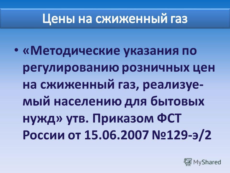 «Методические указания по регулированию розничных цен на сжиженный газ, реализуе- мый населению для бытовых нужд» утв. Приказом ФСТ России от 15.06.2007 129-э/2