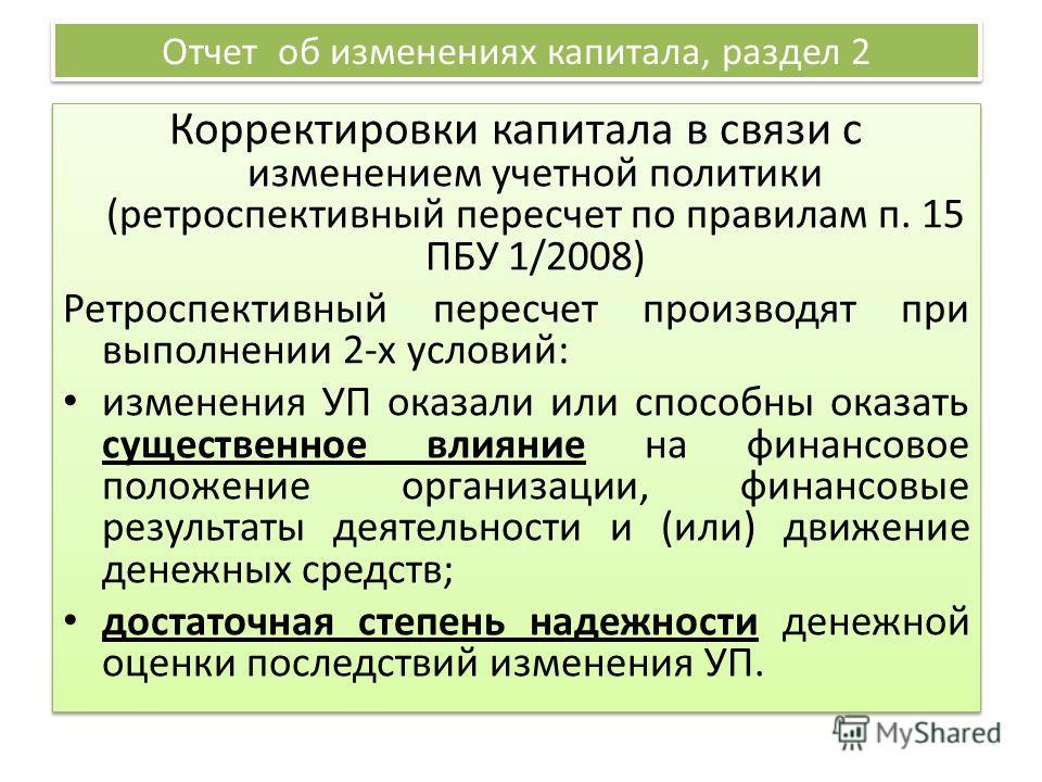 Отчет об изменениях капитала, раздел 2 Корректировки капитала в связи с изменением учетной политики (ретроспективный пересчет по правилам п. 15 ПБУ 1/2008) Ретроспективный пересчет производят при выполнении 2-х условий: изменения УП оказали или спосо