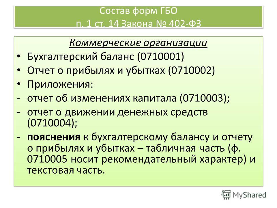 Состав форм ГБО п. 1 ст. 14 Закона 402-ФЗ Коммерческие организации Бухгалтерский баланс (0710001) Отчет о прибылях и убытках (0710002) Приложения: -отчет об изменениях капитала (0710003); -отчет о движении денежных средств (0710004); -пояснения к бух
