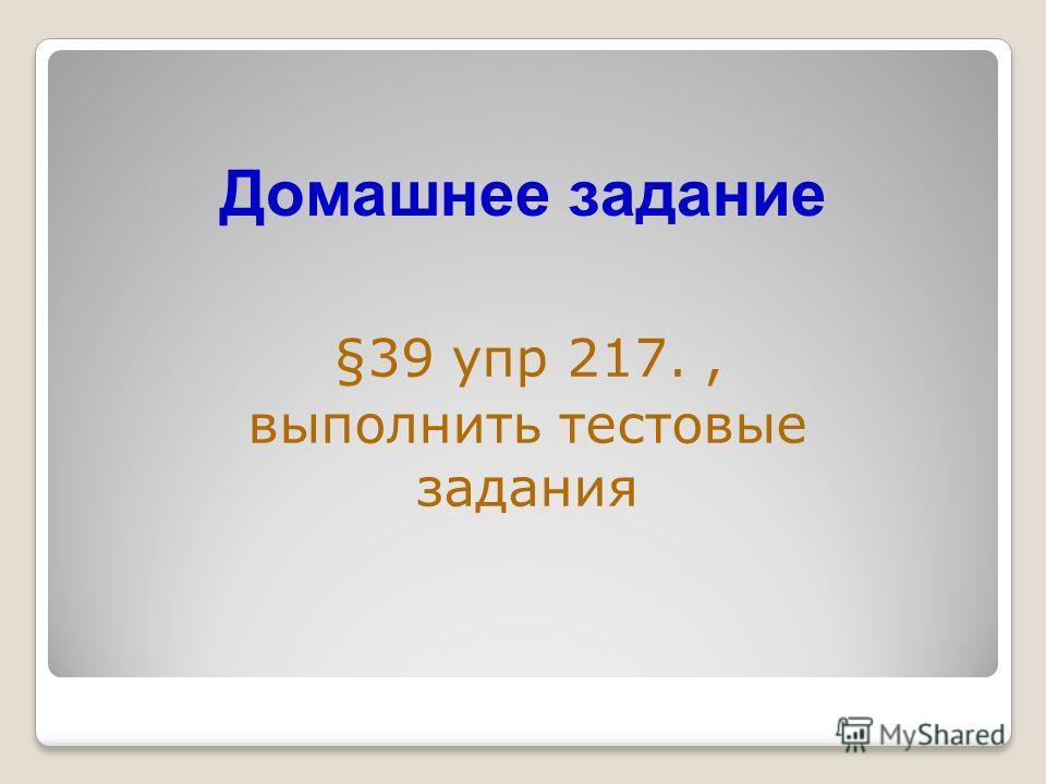 Домашнее задание §39 упр 217., выполнить тестовые задания