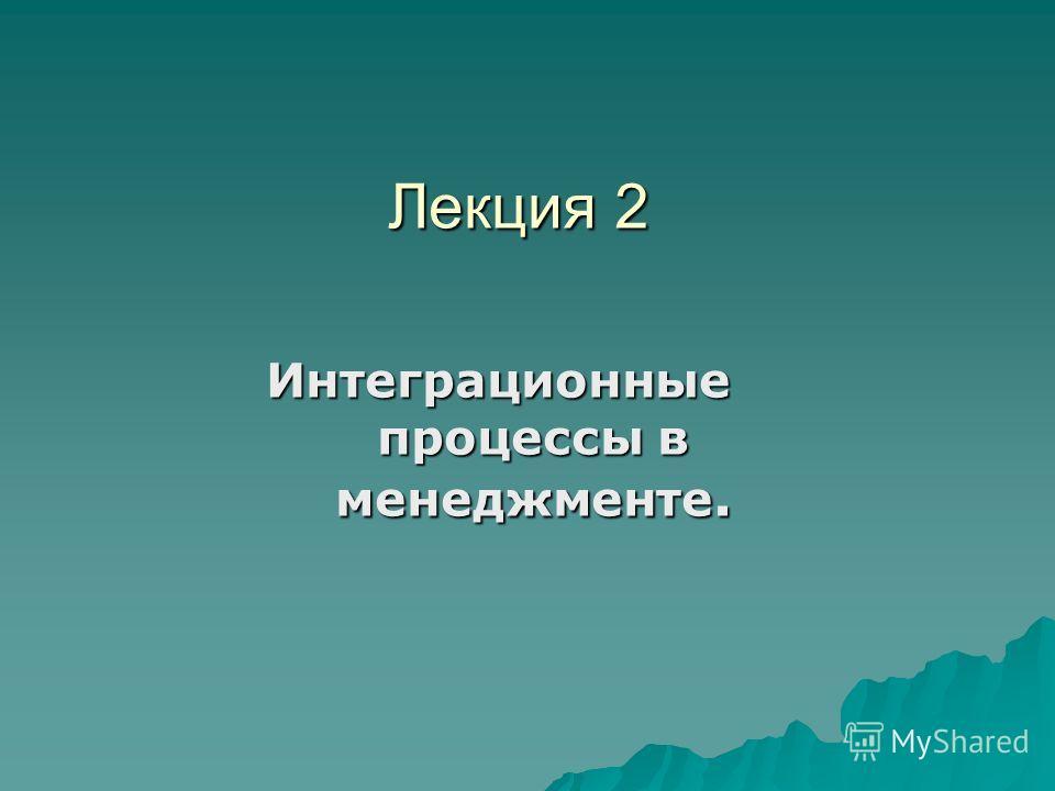 Лекция 2 Лекция 2 Интеграционные процессы в менеджменте.